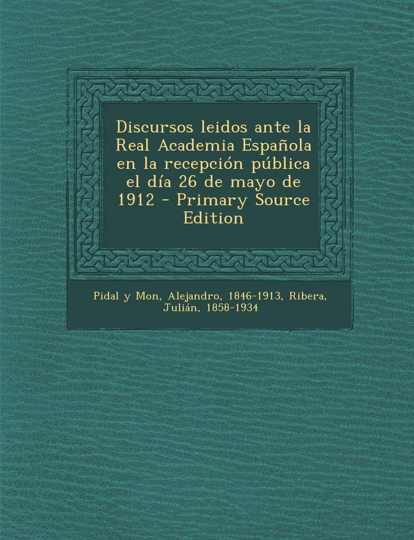 Discursos leidos ante la Real Academia Española en la recepción pública el día 26 de mayo de 1912: Amazon.es: Pidal y Mon, Alejandro, Ribera, Julián: Libros