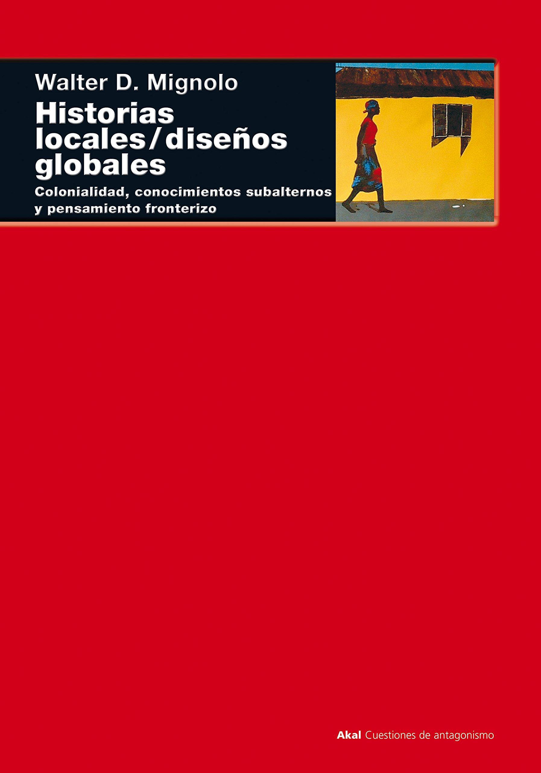 Historias locales / diseños globales: Colonialidad, conocimientos subalternos y pensamiento fronterizo (Cuestiones de antagonismo) Tapa blanda – 7 abr 2003 Walter D. Mignolo Cristina Vega Solís Ediciones Akal S.A.