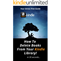 How To DELETE Books From My Kindle Library: A NEW Complete Step By Step Guide On How To Delete Books Off Your Kindle in 30 Seconds With Actual Screenshots (User Guides Book 8)
