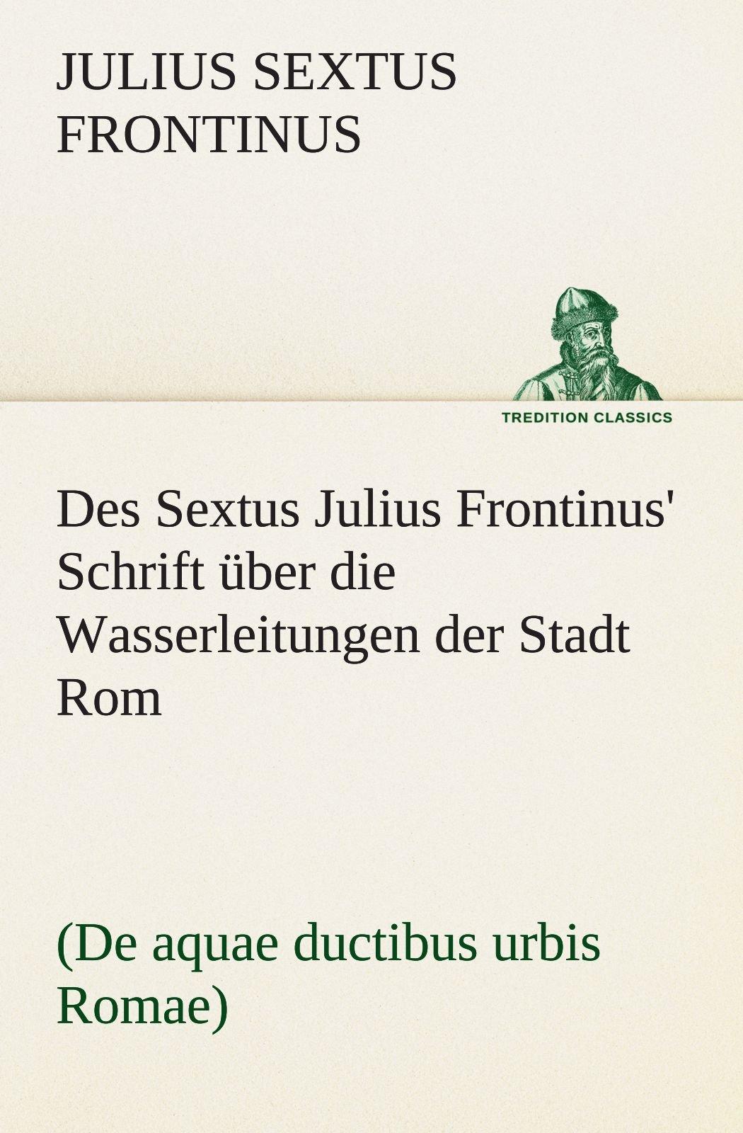 Des Sextus Julius Frontinus' Schrift über die Wasserleitungen der Stadt Rom: (De aquae ductibus urbis Romae) (TREDITION CLASSICS)
