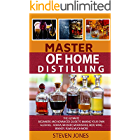 MASTER OF HOME DISTILLING: The Ultimate Beginners And Advanced Guide To Making Your Own Alcohol - Vodka, Whiskey, Moonshine, Beer, Wine, Brandy, Rum & Much More