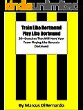 Train Like Dortmund. Play Like Dortmund.: 30 Exercises That Will Have Your Team Playing Like Borussia Dortmund (English Edition)