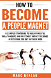 How to Become a People Magnet: 62 Simple Strategies to Build Powerful Relationships and Positively Impact the Lives of Everyone You Get in Touch with (Change your habits, change your life Book 5)