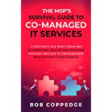 The MSP'S Survival Guide To Co-Managed IT Services: A Crotchety Old Geek's Road Map on Marketing, Selling and Providing Manag