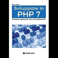 Sviluppare in PHP 7: Realizzare applicazioni web e API professionali