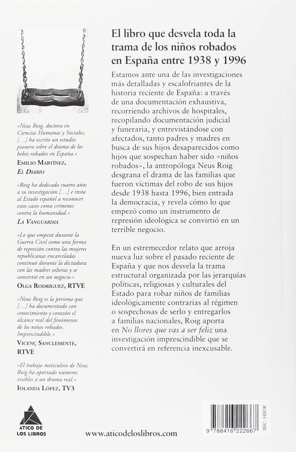 No llores que vas a ser feliz: El tráfico de bebés en España: de la represión al negocio 1936-1996 : 51 Ático de los Libros: Amazon.es: Roig, Neus: Libros