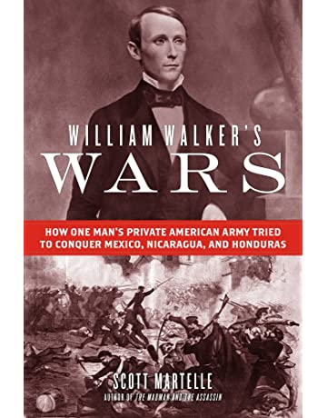 William Walkers Wars: How One Mans Private American Army Tried to Conquer Mexico, Nicaragua