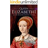 Queen Elizabeth I: A Life From Beginning to End (Biographies of British Royalty Book 4)