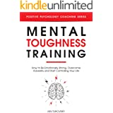 Mental Toughness Training: How to be Emotionally Strong, Overcome Adversity and Start Controlling Your Life (Master Your Self