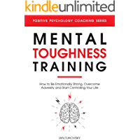 Mental Toughness Training: How to be Emotionally Strong, Overcome Adversity and Start Controlling Your Life (Positive…