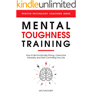 Mental Toughness Training: How to be Emotionally Strong, Overcome Adversity and Start Controlling Your Life (Master Your…
