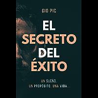 EL SECRETO DEL ÉXITO: Un Sueño, un Propósito, una Vida... una Hisoria. (Spanish Edition)