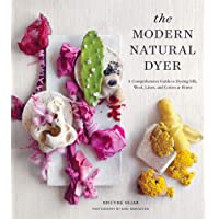 The Modern Natural Dyer: A Comprehensive Guide to Dyeing Silk, Wool, Linen and Cotton...