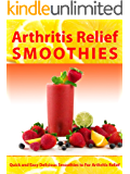 Arthritis Relief Smoothies --- Quick and Easy Delicious Smoothies for Arthritis Relief (Arthritis Diet) (Arthritis Relief Series Book 3)
