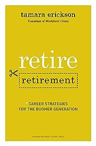 Retire Retirement: Career Strategies for the Boomer Generation