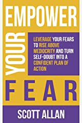Empower Your Fear: Leverage Your Fears To Rise Above Mediocrity and Turn Self-Doubt Into a Confident Plan of Action (Empower Your Success Series) Kindle Edition
