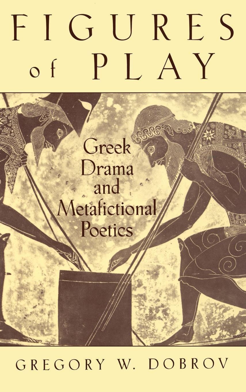 Figures of Play: Greek Drama and Metafictional Poetics
