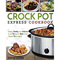 Crock Pot Express Cookbook: Simple, Healthy, and Delicious Crock Pot Express Multi- Cooker Recipes For Everyone