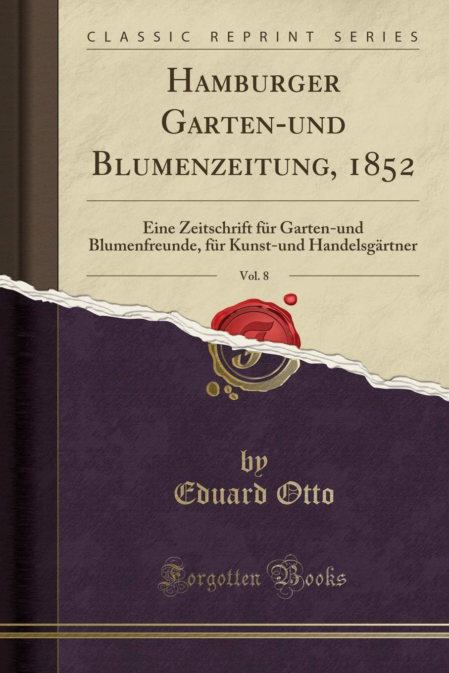 Hamburger Garten-Und Blumenzeitung, 1852, Vol. 8: Eine Zeitschrift Für Garten-Und Blumenfreunde, Für Kunst-Und Handelsgärtner (Classic Reprint) (German Edition) by Forgotten Books