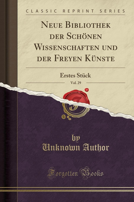Neue Bibliothek Der Schönen Wissenschaften Und Der Freyen Künste, Vol. 29: Erstes Stück (Classic Reprint) (German Edition) by Forgotten Books