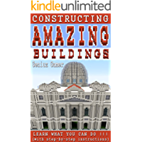 Constructing Amazing Buildings: Learn what you can do !!! (with step-by-step instructions)
