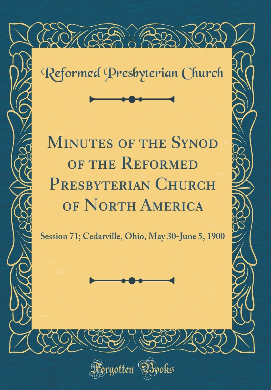 Minutes of the Synod of the Reformed Presbyterian Church of North America: Session 71; Cedarville, Ohio, May 30-June 5, 1900 (Classic Reprint) pdf epub