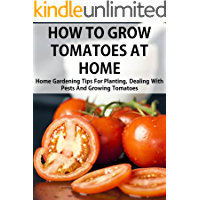 How To Grow Tomatoes At Home: Home Gardening Tips For Planting, Dealing With Pests And Growing Tomatoes (2013 Edition)