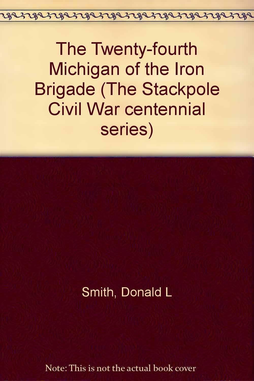 The Twenty-fourth Michigan of the Iron Brigade (The Stackpole Civil War centennial series)