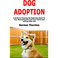 Dog Adoption: A Guide to Choosing the Right Dog Breed for You, Welcoming Him Into Your Family and Looking After Him (English Edition)