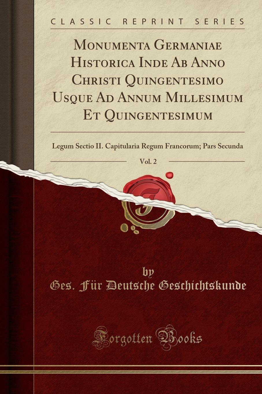 Monumenta Germaniae Historica Inde Ab Anno Christi Quingentesimo Usque Ad Annum Millesimum Et Quingentesimum, Vol. 2: Legum Sectio II. Capitularia ... Secunda (Classic Reprint) (Latin Edition) pdf