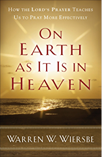 on earth as it is in heaven how the lords prayer teaches us to pray