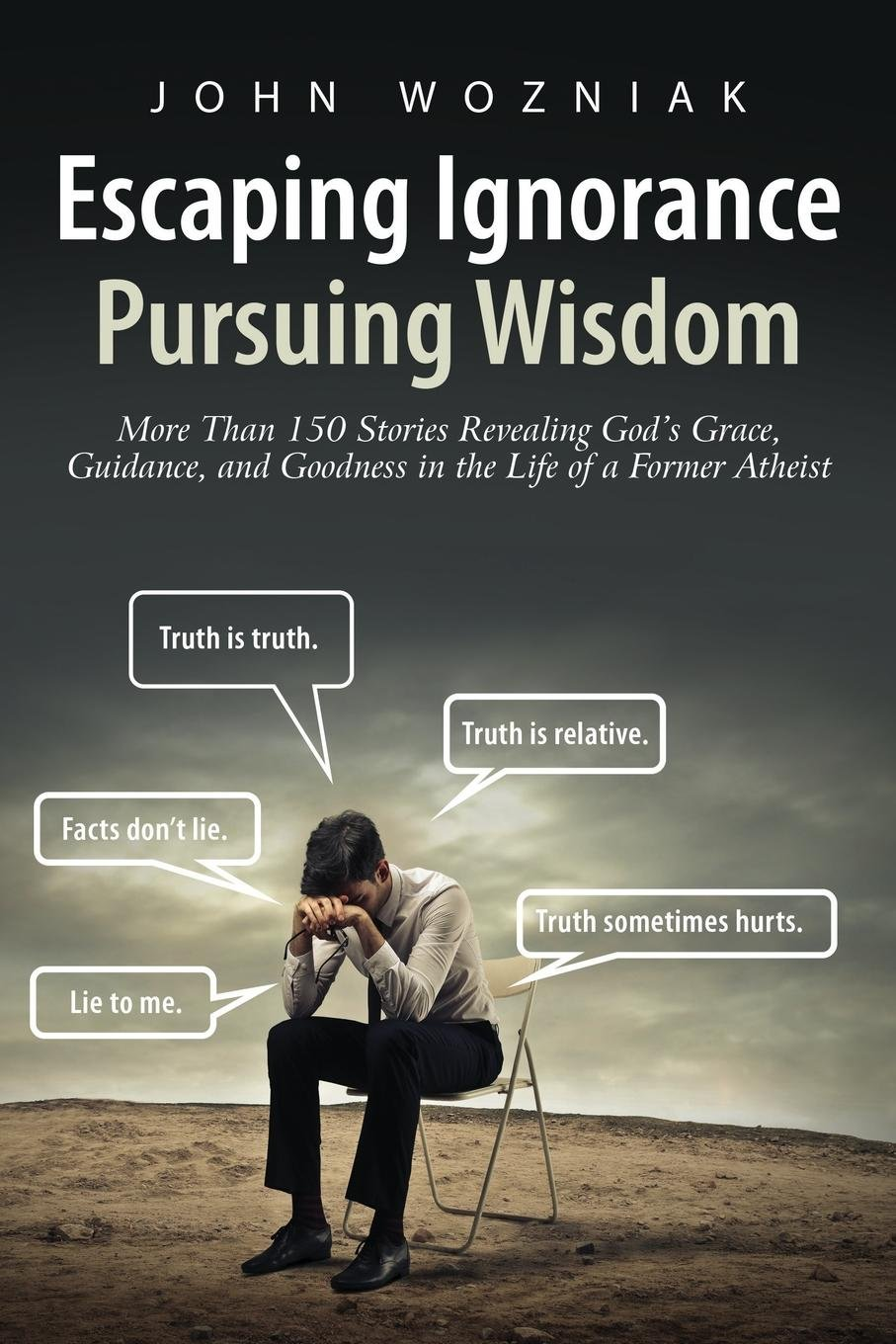 Read Online Escaping Ignorance-Pursuing Wisdom: More Than 150 Stories Revealing God's Grace, Guidance, and Goodness in the Life of a Former Atheist ebook