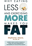 Why Eating Less and Exercising More Makes You Fat: Current Health Advice is Failing Us - Learn the Four Fundamentals For Burning Fat and Getting Healthy