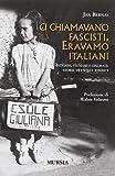 Ci chiamavano fascisti. Eravamo italiani. Istriani, fiumani e dalmati: storie di esuli e rimasti