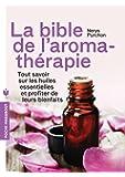 La bible de l'aromathérapie: Tout savoir sur les huiles essentielles et profiter de leurs bienfaits