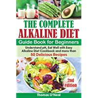 The Complete Alkaline Diet Guide Book for Beginners: Understand pH, Eat Well with Easy Alkaline Diet Cookbook and more than 50 Delicious Recipes (lose weight, beginners, foods & diet, reset cleanse)