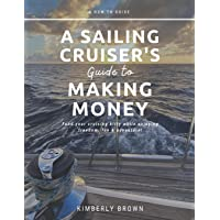 A Sailing Cruiser's Guide to Making Money: Fund your cruising kitty while enjoying freedom, fun & adventure!