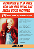 A Freudian Slip Is When You Say One Thing but Mean Your Mother: 879 Funny Funky Hip and Hilarious Puns