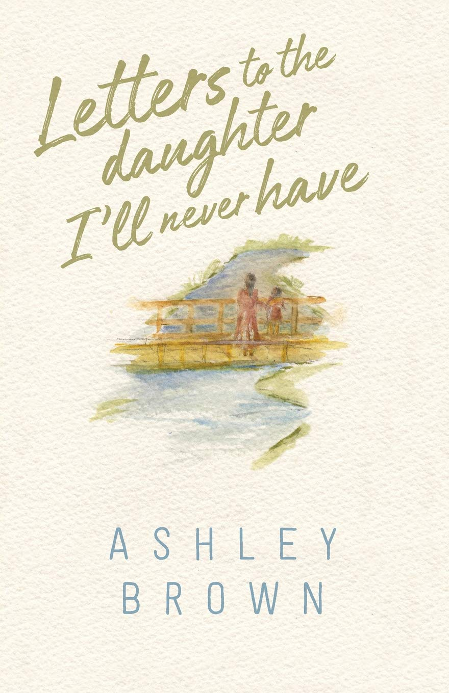 Amazon.com: Letters to the Daughter I'll Never Have (9780999478417): Ashley  Brown: Books