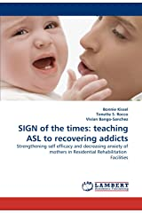 SIGN of the times: teaching ASL to recovering addicts: Strengthening self efficacy and decreasing anxiety of mothers in Residential Rehabilitation Facilities Paperback