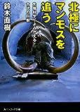 北極にマンモスを追う  先端科学でよみがえる古代の巨獣 (角川ソフィア文庫)