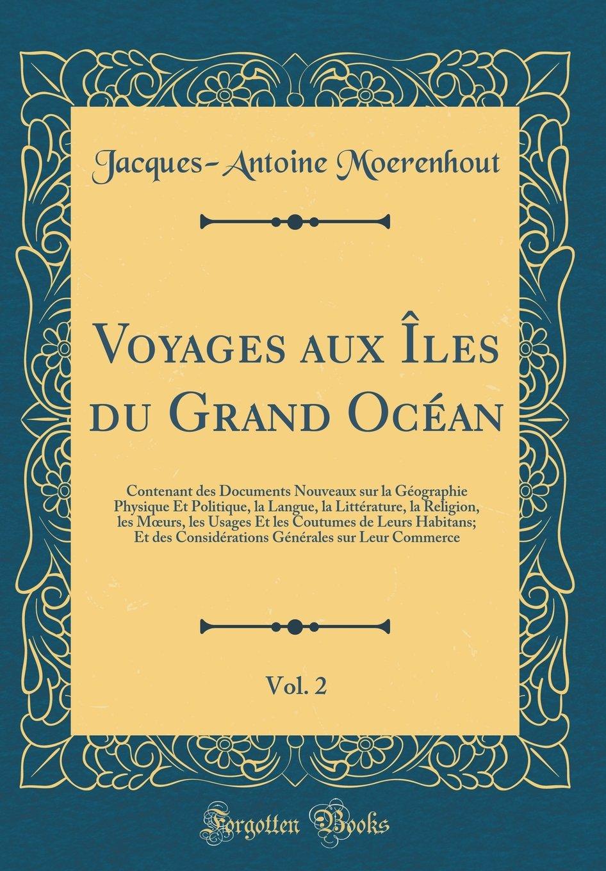 Read Online Voyages Aux Îles Du Grand Océan, Vol. 2: Contenant Des Documents Nouveaux Sur La Géographie Physique Et Politique, La Langue, La Littérature, La ... Considérations Générales Sur (French Edition) pdf
