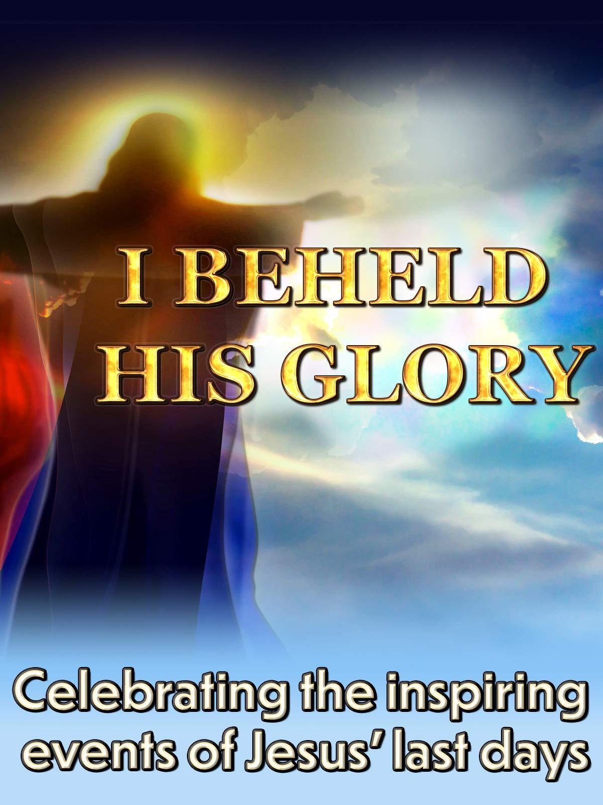 I Beheld His Glory - Celebrating the inspiring events of Jesus' last days