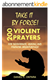 Take it By Force: 200 Violent Prayers for Deliverance, Healing and Financial Breakthrough (English Edition)