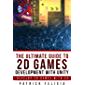 The Ultimate Guide to 2D Games Development with Unity: Build your favorite 2D Games easily with Unity