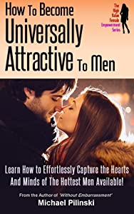 How To Become Universally Attractive To Men: Learn How to Effortlessly Capture the Hearts And Minds of The Hottest Men Available! (The High Value Female Empowerment Series Book 1)
