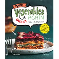 Make Vegetables Great Again: Over 100 Recipes to Trick Your Kids into Eatin' Their...