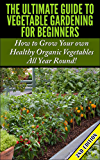 The Ultimate Guide to Vegetable Gardening for Beginners 2nd Edition: How to Grow Your Own Healthy Organic Vegetables All Year Round! (Gardening, Planting, ... Gardens, Flowers, Container Gardening)