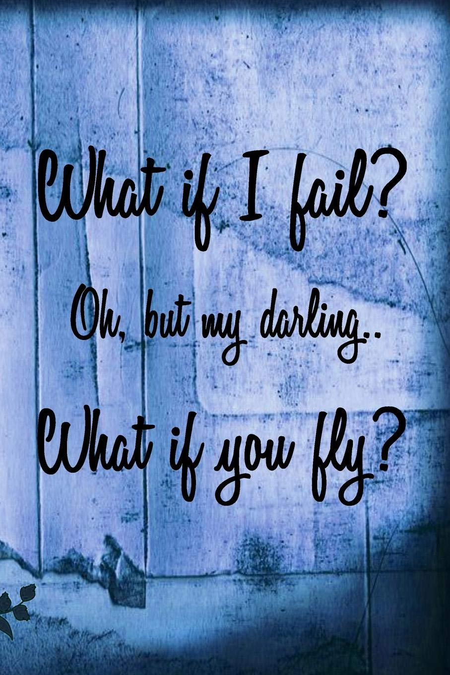 What If I Fail? Oh, But My Darling.. What If You Fly ...