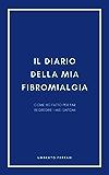 Il diario della mia fibromialgia: Il protocollo in 7 passi che ha fatto regredire la mia fibromialgia